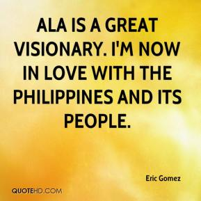 Eric Gomez - Ala is a great visionary. I'm now in love with the Philippines and its people.