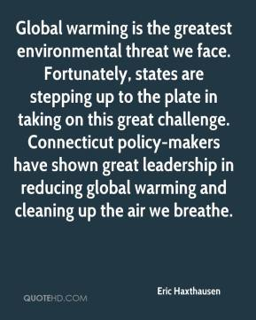 Eric Haxthausen - Global warming is the greatest environmental threat we face. Fortunately, states are stepping up to the plate in taking on this great challenge. Connecticut policy-makers have shown great leadership in reducing global warming and cleaning up the air we breathe.