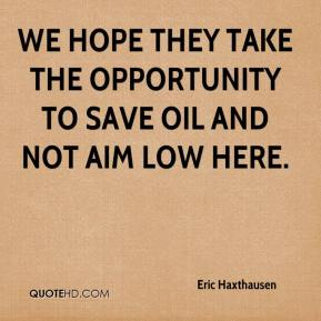Eric Haxthausen - We hope they take the opportunity to save oil and not aim low here.