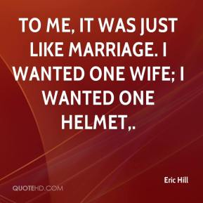 Eric Hill - To me, it was just like marriage. I wanted one wife; I wanted one helmet.
