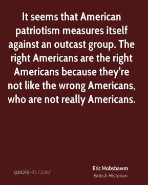 It seems that American patriotism measures itself against an outcast group. The right Americans are the right Americans because they're not like the wrong Americans, who are not really Americans.