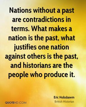 Nations without a past are contradictions in terms. What makes a nation is the past, what justifies one nation against others is the past, and historians are the people who produce it.