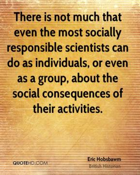 There is not much that even the most socially responsible scientists can do as individuals, or even as a group, about the social consequences of their activities.