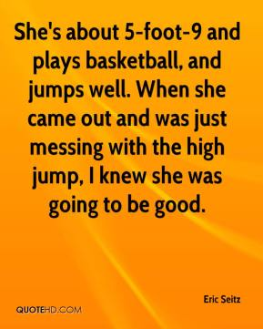 Eric Seitz - She's about 5-foot-9 and plays basketball, and jumps well. When she came out and was just messing with the high jump, I knew she was going to be good.