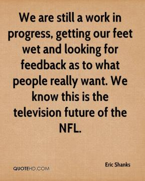 Eric Shanks - We are still a work in progress, getting our feet wet and looking for feedback as to what people really want. We know this is the television future of the NFL.