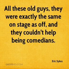 Eric Sykes - All these old guys, they were exactly the same on stage as off, and they couldn't help being comedians.