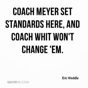 Eric Weddle - Coach Meyer set standards here, and Coach Whit won't change 'em.
