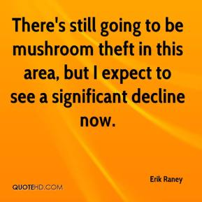 Erik Raney - There's still going to be mushroom theft in this area, but I expect to see a significant decline now.