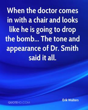 Erik Walters - When the doctor comes in with a chair and looks like he is going to drop the bomb... The tone and appearance of Dr. Smith said it all.