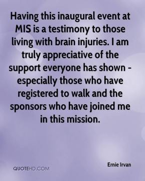 Ernie Irvan - Having this inaugural event at MIS is a testimony to those living with brain injuries. I am truly appreciative of the support everyone has shown - especially those who have registered to walk and the sponsors who have joined me in this mission.