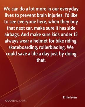 We can do a lot more in our everyday lives to prevent brain injuries. I'd like to see everyone here, when they buy that next car, make sure it has side airbags. And make sure kids under 15 always wear a helmet for bike riding, skateboarding, rollerblading. We could save a life a day just by doing that.