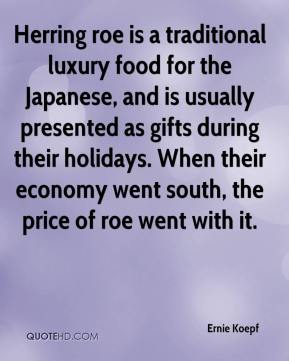 Ernie Koepf - Herring roe is a traditional luxury food for the Japanese, and is usually presented as gifts during their holidays. When their economy went south, the price of roe went with it.