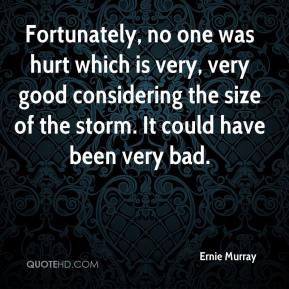 Ernie Murray - Fortunately, no one was hurt which is very, very good considering the size of the storm. It could have been very bad.