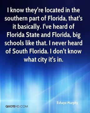 Eshaya Murphy - I know they're located in the southern part of Florida, that's it basically. I've heard of Florida State and Florida, big schools like that. I never heard of South Florida. I don't know what city it's in.
