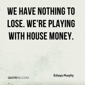 We have nothing to lose. We're playing with house money.