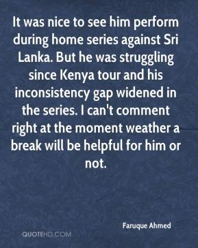 Faruque Ahmed - It was nice to see him perform during home series against Sri Lanka. But he was struggling since Kenya tour and his inconsistency gap widened in the series. I can't comment right at the moment weather a break will be helpful for him or not.