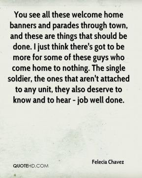 Felecia Chavez - You see all these welcome home banners and parades through town, and these are things that should be done. I just think there's got to be more for some of these guys who come home to nothing. The single soldier, the ones that aren't attached to any unit, they also deserve to know and to hear - job well done.
