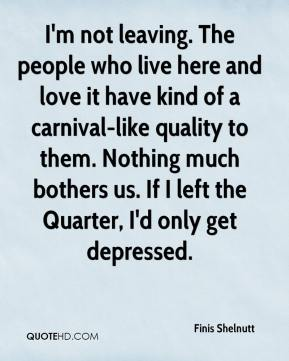 Finis Shelnutt - I'm not leaving. The people who live here and love it have kind of a carnival-like quality to them. Nothing much bothers us. If I left the Quarter, I'd only get depressed.
