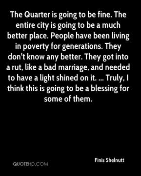 The Quarter is going to be fine. The entire city is going to be a much better place. People have been living in poverty for generations. They don't know any better. They got into a rut, like a bad marriage, and needed to have a light shined on it. ... Truly, I think this is going to be a blessing for some of them.