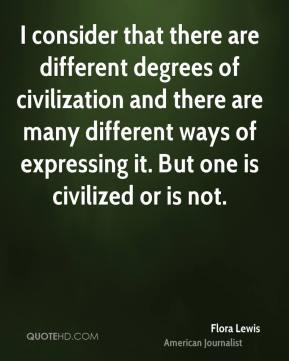 Flora Lewis - I consider that there are different degrees of civilization and there are many different ways of expressing it. But one is civilized or is not.