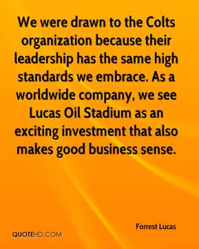 Forrest Lucas - We were drawn to the Colts organization because their leadership has the same high standards we embrace. As a worldwide company, we see Lucas Oil Stadium as an exciting investment that also makes good business sense.