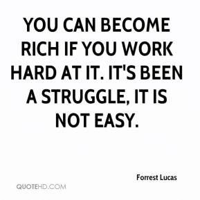 Forrest Lucas - You can become rich if you work hard at it. It's been a struggle, it is not easy.