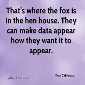 Fran Calverase - That's where the fox is in the hen house. They can make data appear how they want it to appear.
