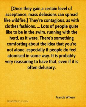 Francis Wheen - [Once they gain a certain level of acceptance, mass delusions can spread like wildfire.] They're contagious, as with clothes fashions, ... Lots of people quite like to be in the swim, running with the herd, as it were. There's something comforting about the idea that you're not alone, especially if people do feel atomised in some way. It is probably very reassuring to have that, even if it is often delusory.