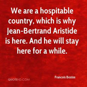 Francois Bozize - We are a hospitable country, which is why Jean-Bertrand Aristide is here. And he will stay here for a while.