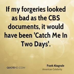 If my forgeries looked as bad as the CBS documents, it would have been 'Catch Me In Two Days'.
