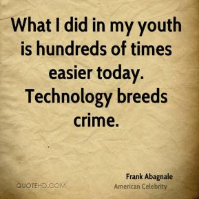 Frank Abagnale - What I did in my youth is hundreds of times easier today. Technology breeds crime.