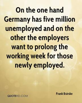 On the one hand Germany has five million unemployed and on the other the employers want to prolong the working week for those newly employed.