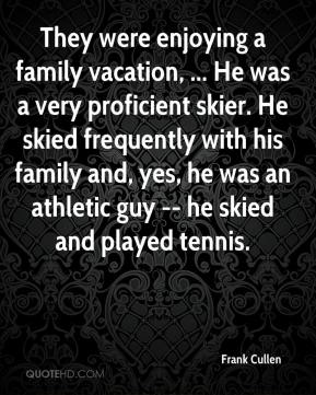Frank Cullen - They were enjoying a family vacation, ... He was a very proficient skier. He skied frequently with his family and, yes, he was an athletic guy -- he skied and played tennis.