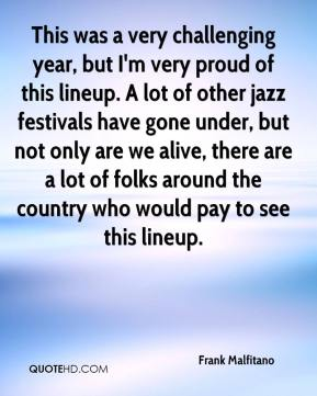 Frank Malfitano - This was a very challenging year, but I'm very proud of this lineup. A lot of other jazz festivals have gone under, but not only are we alive, there are a lot of folks around the country who would pay to see this lineup.