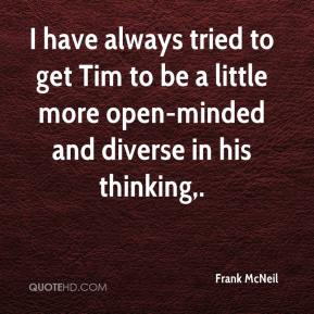Frank McNeil - I have always tried to get Tim to be a little more open-minded and diverse in his thinking.