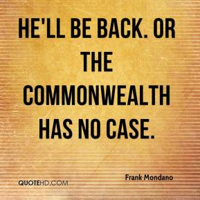Frank Mondano - He'll be back. Or the Commonwealth has no case.