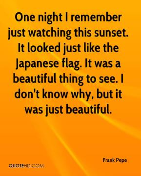 Frank Pepe - One night I remember just watching this sunset. It looked just like the Japanese flag. It was a beautiful thing to see. I don't know why, but it was just beautiful.