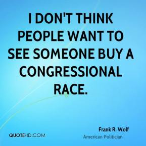 I don't think people want to see someone buy a congressional race.
