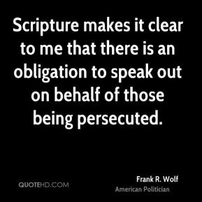 Frank R. Wolf - Scripture makes it clear to me that there is an obligation to speak out on behalf of those being persecuted.