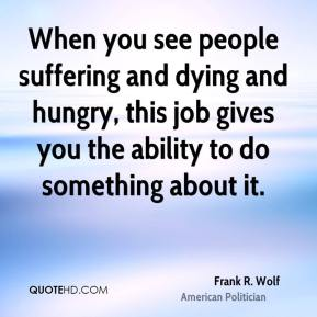 When you see people suffering and dying and hungry, this job gives you the ability to do something about it.