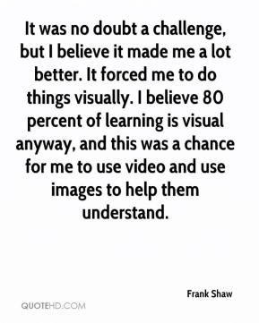Frank Shaw - It was no doubt a challenge, but I believe it made me a lot better. It forced me to do things visually. I believe 80 percent of learning is visual anyway, and this was a chance for me to use video and use images to help them understand.