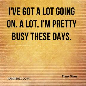 Frank Shaw - I've got a lot going on. A lot. I'm pretty busy these days.