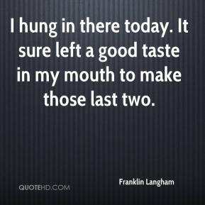 Franklin Langham - I hung in there today. It sure left a good taste in my mouth to make those last two.