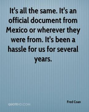 Fred Coan - It's all the same. It's an official document from Mexico or wherever they were from. It's been a hassle for us for several years.