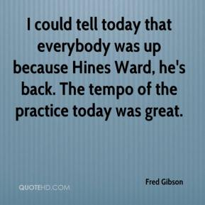 Fred Gibson - I could tell today that everybody was up because Hines Ward, he's back. The tempo of the practice today was great.