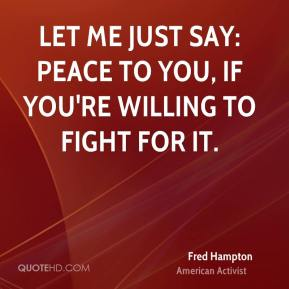 Fred Hampton - Let me just say: Peace to you, if you're willing to fight for it.