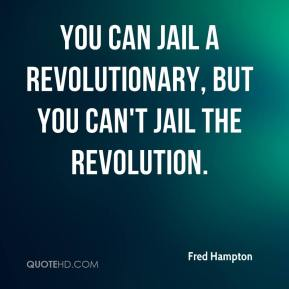 Fred Hampton - You can jail a revolutionary, but you can't jail the revolution.