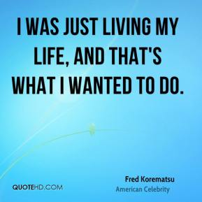 Fred Korematsu - I was just living my life, and that's what I wanted to do.