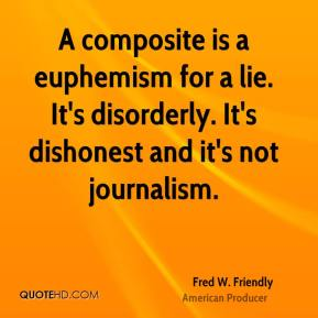 Fred W. Friendly - A composite is a euphemism for a lie. It's disorderly. It's dishonest and it's not journalism.
