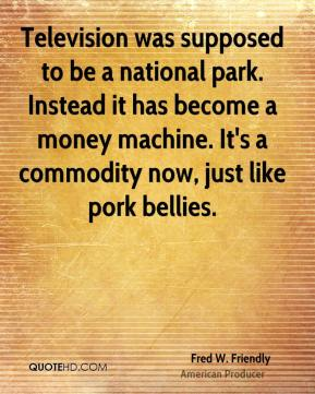 Fred W. Friendly - Television was supposed to be a national park. Instead it has become a money machine. It's a commodity now, just like pork bellies.